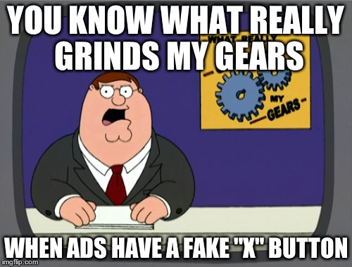 "Peter Griffin News Meme | YOU KNOW WHAT REALLY GRINDS MY GEARS WHEN ADS HAVE A FAKE ""X"" BUTTON 