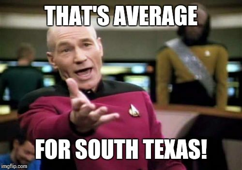 Picard Wtf Meme | THAT'S AVERAGE FOR SOUTH TEXAS! | image tagged in memes,picard wtf | made w/ Imgflip meme maker