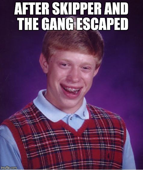 Bad Luck Brian Meme | AFTER SKIPPER AND THE GANG ESCAPED | image tagged in memes,bad luck brian | made w/ Imgflip meme maker