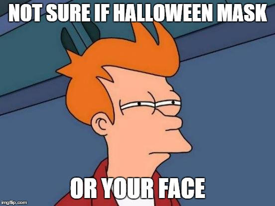 Futurama Fry Meme | NOT SURE IF HALLOWEEN MASK OR YOUR FACE | image tagged in memes,futurama fry | made w/ Imgflip meme maker