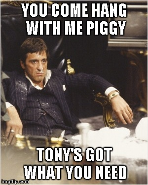 Tony Montana | YOU COME HANG WITH ME PIGGY TONY'S GOT WHAT YOU NEED | image tagged in tony montana | made w/ Imgflip meme maker
