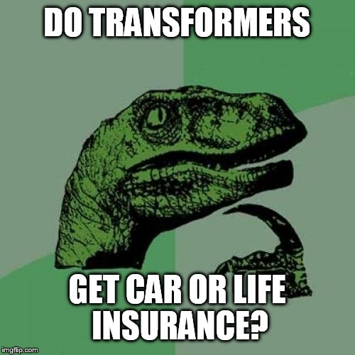 Philosoraptor Meme | DO TRANSFORMERS GET CAR OR LIFE INSURANCE? | image tagged in memes,philosoraptor | made w/ Imgflip meme maker