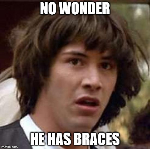 Conspiracy Keanu Meme | NO WONDER HE HAS BRACES | image tagged in memes,conspiracy keanu | made w/ Imgflip meme maker