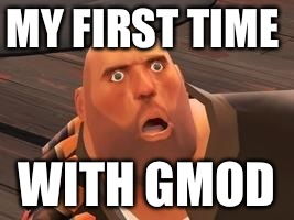 TF2 Heavy | MY FIRST TIME WITH GMOD | image tagged in tf2 heavy | made w/ Imgflip meme maker