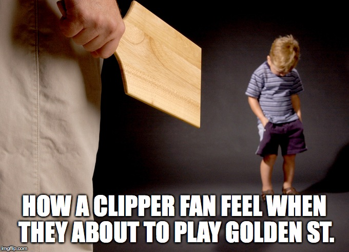 Spanked | HOW A CLIPPER FAN FEEL WHEN THEY ABOUT TO PLAY GOLDEN ST. | image tagged in spanked | made w/ Imgflip meme maker