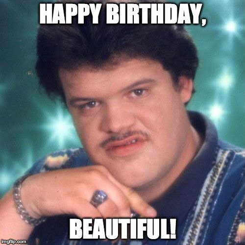 Happy Birthday Old Man Meme Funny : Happy birthday beautiful imgflip