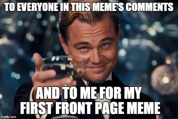 TO EVERYONE IN THIS MEME'S COMMENTS AND TO ME FOR MY FIRST FRONT PAGE MEME | image tagged in memes,leonardo dicaprio cheers | made w/ Imgflip meme maker