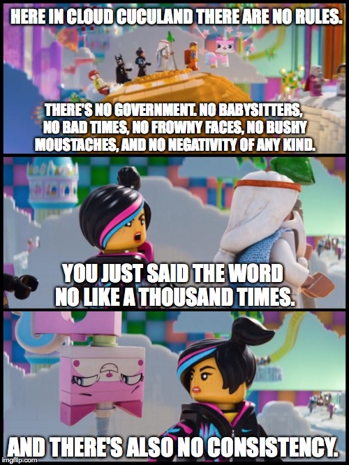 Unikitty | THERE'S NO GOVERNMENT. NO BABYSITTERS, NO BAD TIMES, NO FROWNY FACES, NO BUSHY MOUSTACHES, AND NO NEGATIVITY OF ANY KIND. YOU JUST SAID THE  | image tagged in unikitty,the lego movie | made w/ Imgflip meme maker