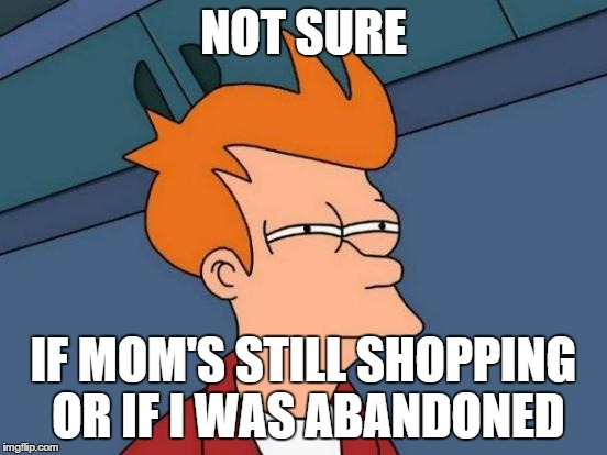 Futurama Fry Meme | NOT SURE IF MOM'S STILL SHOPPING OR IF I WAS ABANDONED | image tagged in memes,futurama fry | made w/ Imgflip meme maker