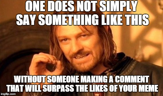 One Does Not Simply Meme | ONE DOES NOT SIMPLY SAY SOMETHING LIKE THIS WITHOUT SOMEONE MAKING A COMMENT THAT WILL SURPASS THE LIKES OF YOUR MEME | image tagged in memes,one does not simply | made w/ Imgflip meme maker