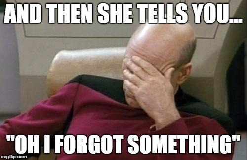 Captain Picard Facepalm Meme | AND THEN SHE TELLS YOU... ''OH I FORGOT SOMETHING'' | image tagged in memes,captain picard facepalm | made w/ Imgflip meme maker