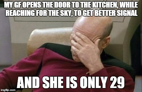 Captain Picard Facepalm Meme | MY GF OPENS THE DOOR TO THE KITCHEN, WHILE REACHING FOR THE SKY, TO GET BETTER SIGNAL AND SHE IS ONLY 29 | image tagged in memes,captain picard facepalm | made w/ Imgflip meme maker