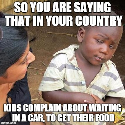 Third World Skeptical Kid Meme | SO YOU ARE SAYING THAT IN YOUR COUNTRY KIDS COMPLAIN ABOUT WAITING IN A CAR, TO GET THEIR FOOD | image tagged in memes,third world skeptical kid | made w/ Imgflip meme maker