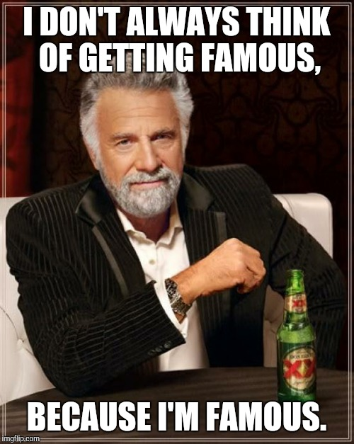 The Most Interesting Man In The World Meme | I DON'T ALWAYS THINK OF GETTING FAMOUS, BECAUSE I'M FAMOUS. | image tagged in memes,the most interesting man in the world | made w/ Imgflip meme maker