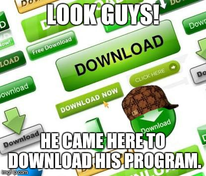 LOOK GUYS! HE CAME HERE TO DOWNLOAD HIS PROGRAM. | image tagged in scumbag | made w/ Imgflip meme maker