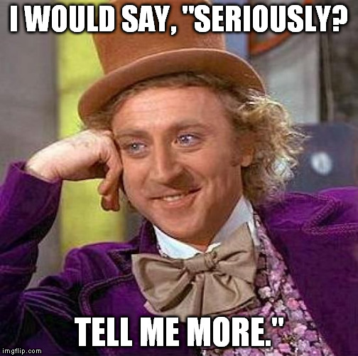 "Creepy Condescending Wonka Meme | I WOULD SAY, ""SERIOUSLY? TELL ME MORE."" 
