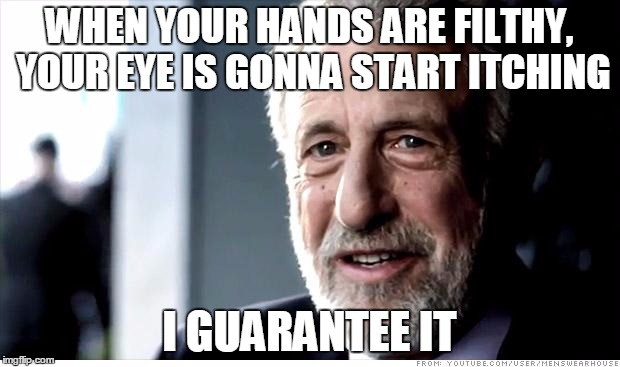 I Guarantee It Meme | WHEN YOUR HANDS ARE FILTHY, YOUR EYE IS GONNA START ITCHING I GUARANTEE IT | image tagged in memes,i guarantee it | made w/ Imgflip meme maker