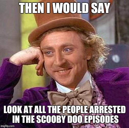 Creepy Condescending Wonka Meme | THEN I WOULD SAY LOOK AT ALL THE PEOPLE ARRESTED IN THE SCOOBY DOO EPISODES | image tagged in memes,creepy condescending wonka | made w/ Imgflip meme maker