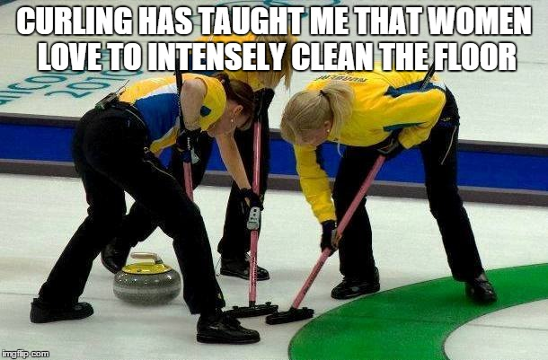 curling women | CURLING HAS TAUGHT ME THAT WOMEN LOVE TO INTENSELY CLEAN THE FLOOR | image tagged in curling,women,cleaning,floor | made w/ Imgflip meme maker