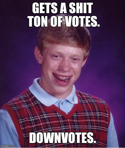 Bad Luck Brian Meme | GETS A SHIT TON OF VOTES. DOWNVOTES. | image tagged in memes,bad luck brian | made w/ Imgflip meme maker