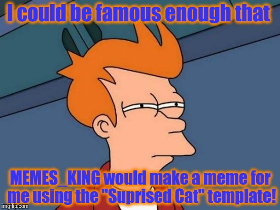 "Futurama Fry Meme | I could be famous enough that MEMES_KING would make a meme for me using the ""Suprised Cat"" template! 