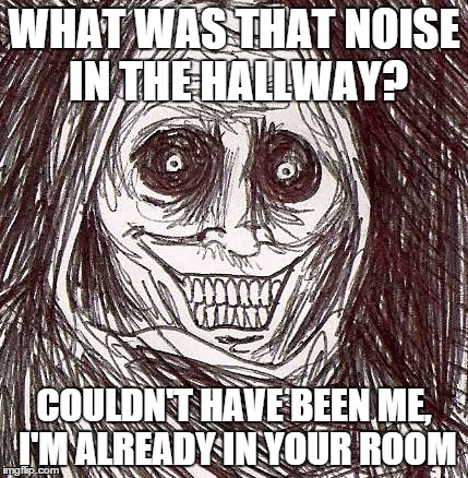 Unwanted House Guest | WHAT WAS THAT NOISE IN THE HALLWAY? COULDN'T HAVE BEEN ME, I'M ALREADY IN YOUR ROOM | image tagged in memes,unwanted house guest,noise,scary | made w/ Imgflip meme maker