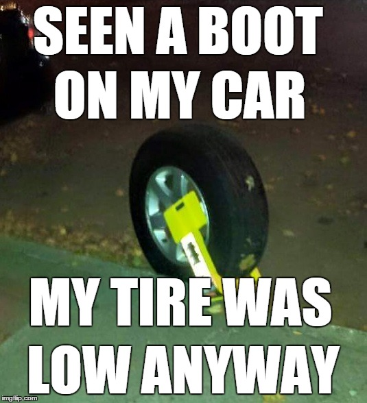 SEEN A BOOT LOW ANYWAY ON MY CAR MY TIRE WAS | image tagged in boot | made w/ Imgflip meme maker