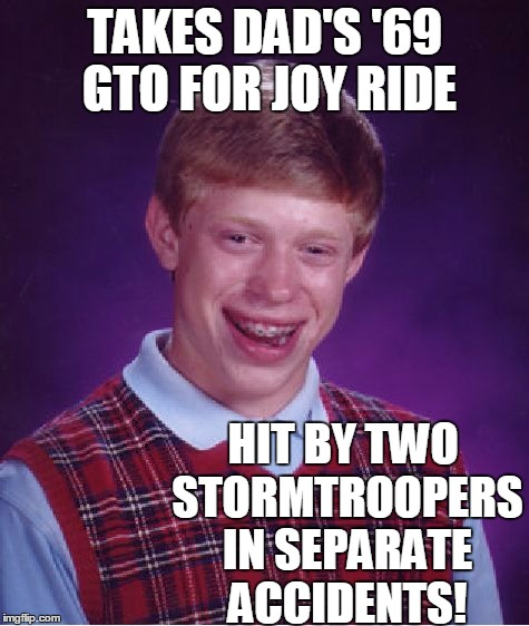 Bad Luck Brian Meme | TAKES DAD'S '69 GTO FOR JOY RIDE HIT BY TWO STORMTROOPERS IN SEPARATE ACCIDENTS! | image tagged in memes,bad luck brian | made w/ Imgflip meme maker