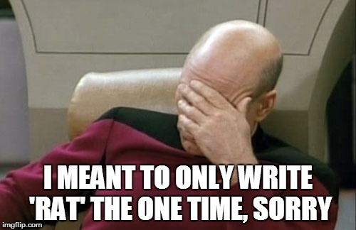 Captain Picard Facepalm Meme | I MEANT TO ONLY WRITE 'RAT' THE ONE TIME, SORRY | image tagged in memes,captain picard facepalm | made w/ Imgflip meme maker