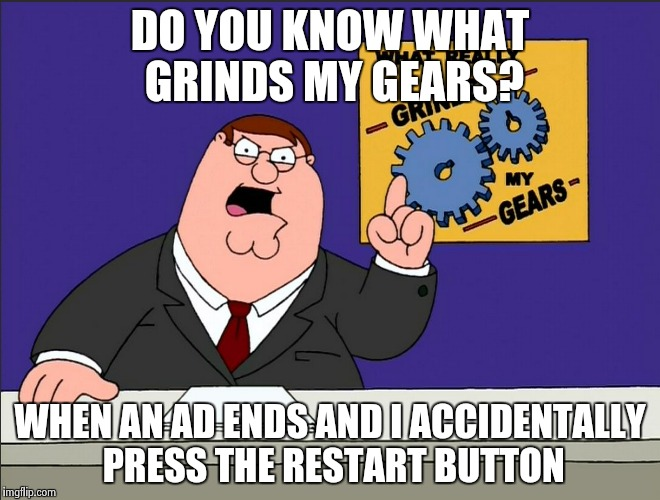 Admit it its true | DO YOU KNOW WHAT GRINDS MY GEARS? WHEN AN AD ENDS AND I ACCIDENTALLY PRESS THE RESTART BUTTON | image tagged in true,meme,peter griffin | made w/ Imgflip meme maker