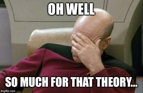 Captain Picard Facepalm Meme | OH WELL SO MUCH FOR THAT THEORY... | image tagged in memes,captain picard facepalm | made w/ Imgflip meme maker