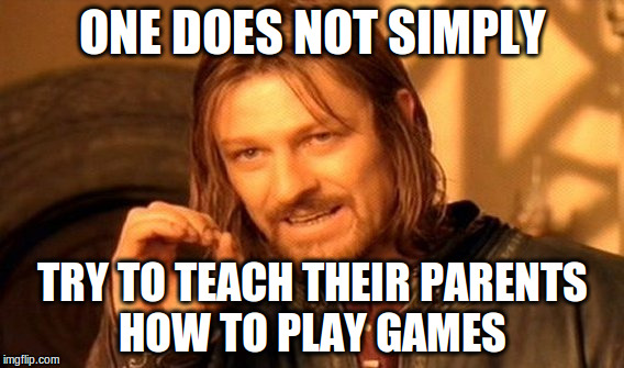 One Does Not Simply Meme | ONE DOES NOT SIMPLY TRY TO TEACH THEIR PARENTS HOW TO PLAY GAMES | image tagged in memes,one does not simply | made w/ Imgflip meme maker