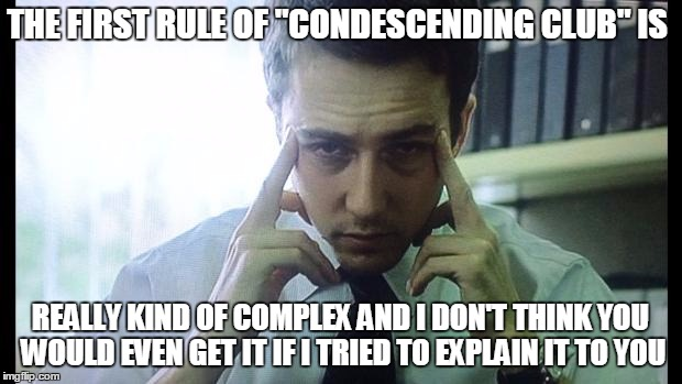 "Edward Norton Fight Club | THE FIRST RULE OF ""CONDESCENDING CLUB"" IS REALLY KIND OF COMPLEX AND I DON'T THINK YOU WOULD EVEN GET IT IF I TRIED TO EXPLAIN IT TO YOU 