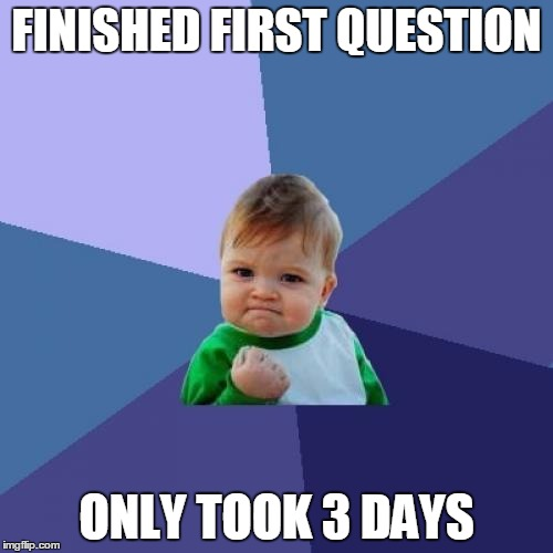 Success Kid | FINISHED FIRST QUESTION ONLY TOOK 3 DAYS | image tagged in memes,success kid | made w/ Imgflip meme maker