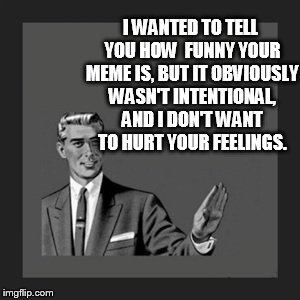 Kill Yourself Guy Meme | I WANTED TO TELL YOU HOW  FUNNY YOUR MEME IS, BUT IT OBVIOUSLY WASN'T INTENTIONAL, AND I DON'T WANT TO HURT YOUR FEELINGS. | image tagged in memes,kill yourself guy | made w/ Imgflip meme maker