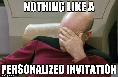 Captain Picard Facepalm Meme | NOTHING LIKE A PERSONALIZED INVITATION | image tagged in memes,captain picard facepalm | made w/ Imgflip meme maker