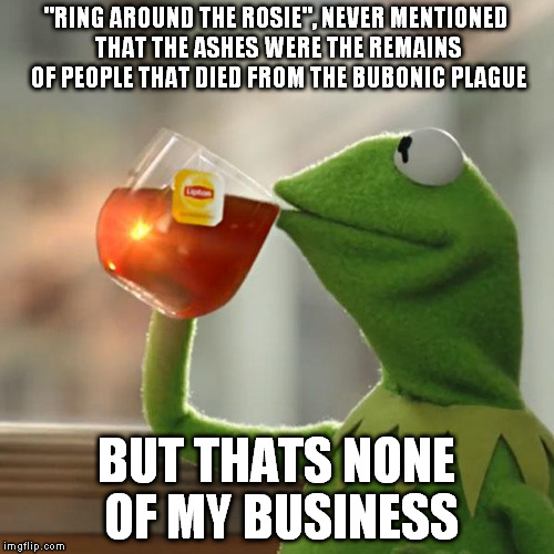 "We used poems to inform children of various dangers | ""RING AROUND THE ROSIE"", NEVER MENTIONED THAT THE ASHES WERE THE REMAINS OF PEOPLE THAT DIED FROM THE BUBONIC PLAGUE BUT THATS NONE OF MY BU 