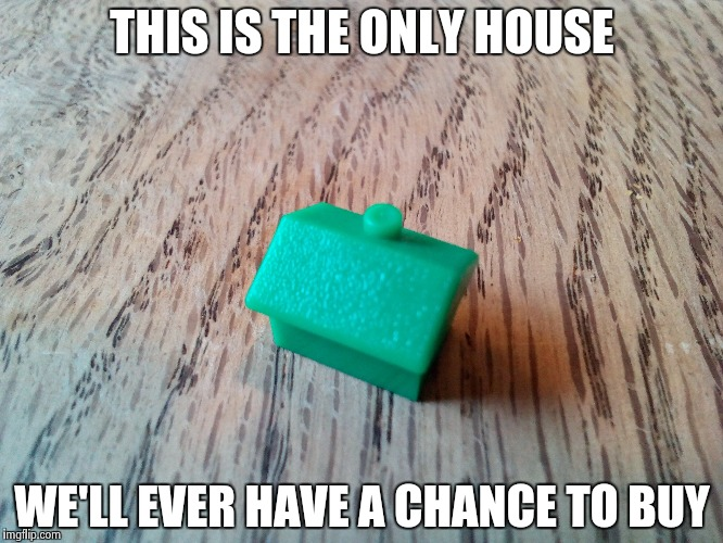 The cost of austerity | THIS IS THE ONLY HOUSE WE'LL EVER HAVE A CHANCE TO BUY | image tagged in meme,homeless | made w/ Imgflip meme maker