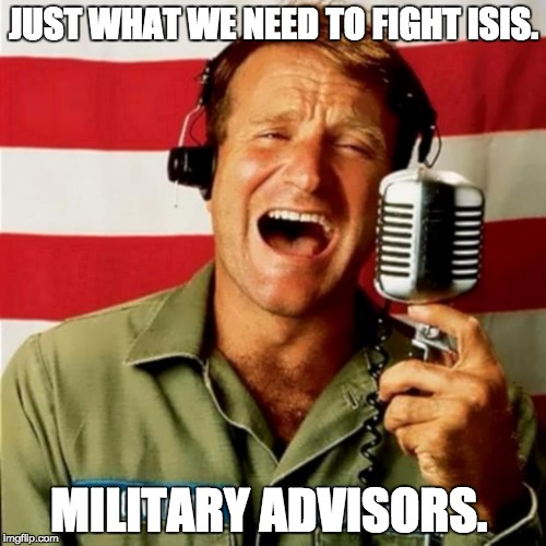 Good Morning Vietnam | JUST WHAT WE NEED TO FIGHT ISIS. MILITARY ADVISORS. | image tagged in good morning vietnam | made w/ Imgflip meme maker