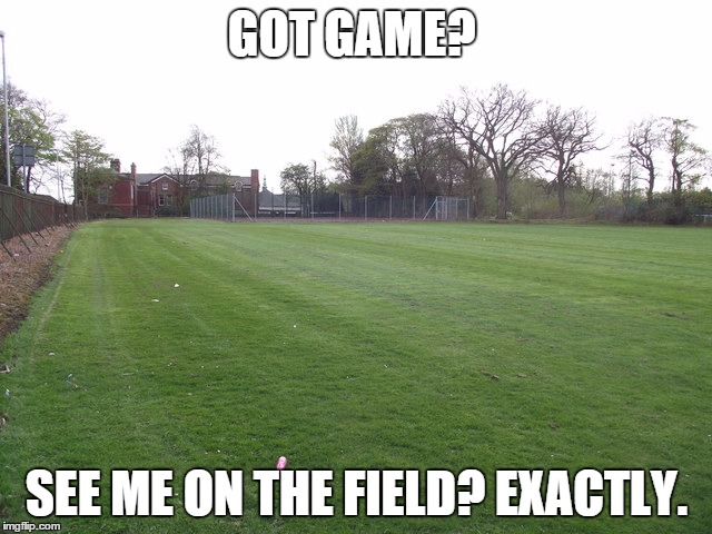 Got game? | GOT GAME? SEE ME ON THE FIELD? EXACTLY. | image tagged in don't play,no games | made w/ Imgflip meme maker