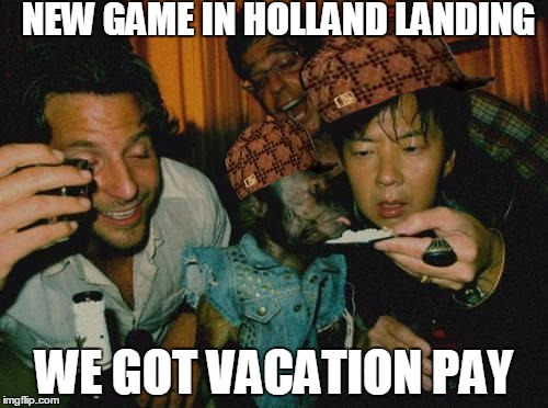 Happy friday | NEW GAME IN HOLLAND LANDING WE GOT VACATION PAY | image tagged in happy friday,scumbag | made w/ Imgflip meme maker