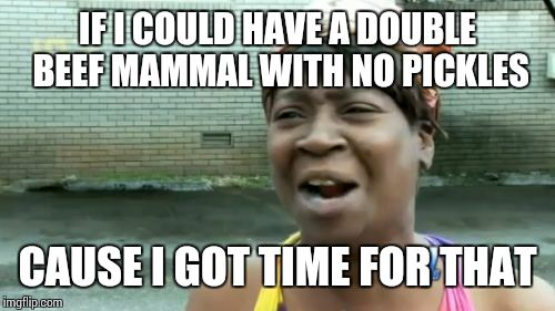 Aint Nobody Got Time For That Meme | IF I COULD HAVE A DOUBLE BEEF MAMMAL WITH NO PICKLES CAUSE I GOT TIME FOR THAT | image tagged in memes,aint nobody got time for that | made w/ Imgflip meme maker