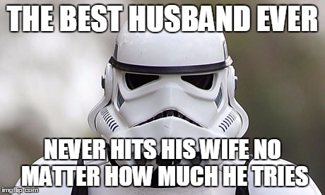 storm trooper | THE BEST HUSBAND EVER NEVER HITS HIS WIFE NO MATTER HOW MUCH HE TRIES | image tagged in storm trooper | made w/ Imgflip meme maker