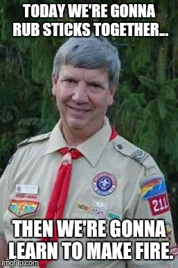 Harmless Scout Leader | TODAY WE'RE GONNA RUB STICKS TOGETHER... THEN WE'RE GONNA LEARN TO MAKE FIRE. | image tagged in memes,harmless scout leader | made w/ Imgflip meme maker