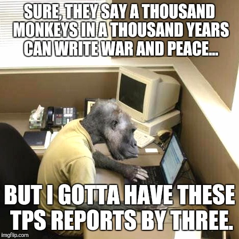 Monkey Business | SURE, THEY SAY A THOUSAND MONKEYS IN A THOUSAND YEARS CAN WRITE WAR AND PEACE... BUT I GOTTA HAVE THESE TPS REPORTS BY THREE. | image tagged in memes,monkey business | made w/ Imgflip meme maker