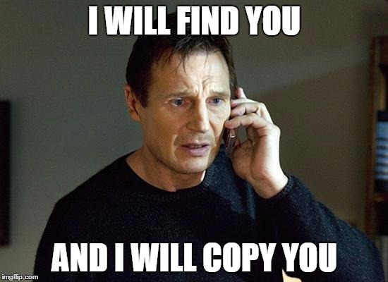 I will find you and I will copy you
