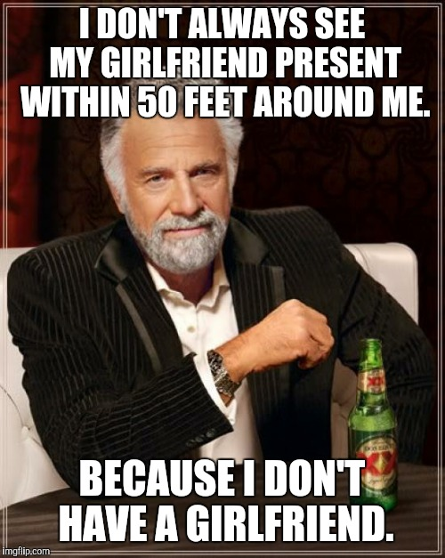 The Most Interesting Man In The World Meme | I DON'T ALWAYS SEE MY GIRLFRIEND PRESENT WITHIN 50 FEET AROUND ME. BECAUSE I DON'T HAVE A GIRLFRIEND. | image tagged in memes,the most interesting man in the world | made w/ Imgflip meme maker