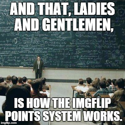 School | AND THAT, LADIES AND GENTLEMEN, IS HOW THE IMGFLIP POINTS SYSTEM WORKS. | image tagged in school | made w/ Imgflip meme maker
