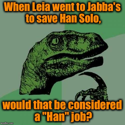 "Hmmmmmmm............ | When Leia went to Jabba's to save Han Solo, would that be considered a ""Han"" job? 