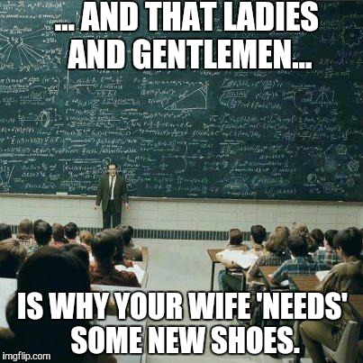 School | ... AND THAT LADIES AND GENTLEMEN... IS WHY YOUR WIFE 'NEEDS' SOME NEW SHOES. | image tagged in school | made w/ Imgflip meme maker